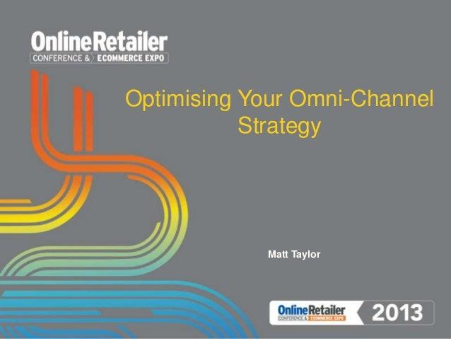 Optimising Your Omni-Channel Strategy Matt Taylor