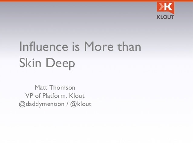 Influence is More than Skin Deep Matt Thomson VP of Platform, Klout @daddymention / @klout