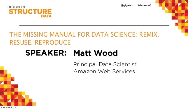 THE MISSING MANUAL FOR DATA SCIENCE: REMIX.          RESUSE. REPRODUCE                      SPEAKER: Matt Wood            ...