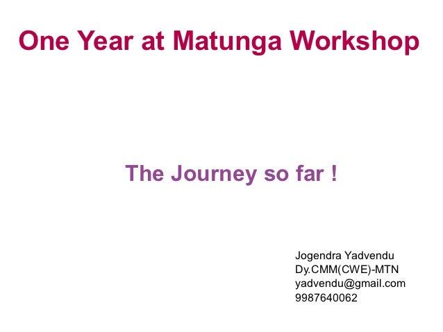 One Year at Matunga Workshop       The Journey so far !                      Jogendra Yadvendu                      Dy.CMM...