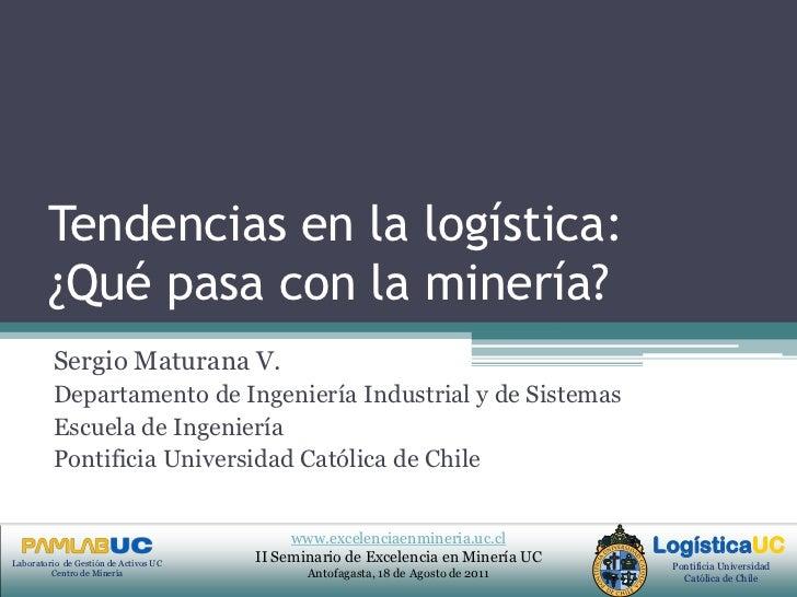 Tendencias en la logística: ¿Qué pasa con la minería?<br />Sergio Maturana V.<br />Departamento de Ingeniería Industrial y...