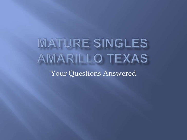 Mature Singles Amarillo Texas<br />Your Questions Answered<br />