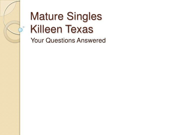 Mature Singles Killeen Texas<br />Your Questions Answered<br />