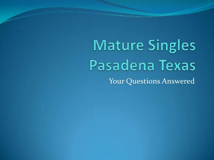 Mature Singles Pasadena Texas<br />Your Questions Answered<br />