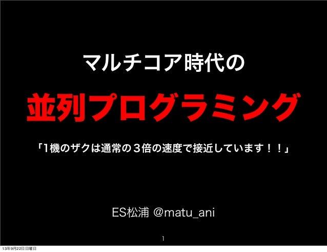マルチコア時代の 並列プログラミング 1 ES松浦 @matu_ani 「1機のザクは通常の3倍の速度で接近しています!!」 13年9月22日日曜日