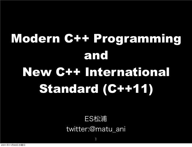 Modern C++ Programming and New C++ International Standard (C++11) ES松浦 twitter:@matu_ani 1 2011年11月30日水曜日