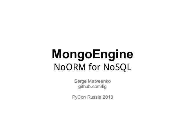 MongoEngineNoORM for NoSQL   Serge Matveenko    github.com/lig   PyCon Russia 2013