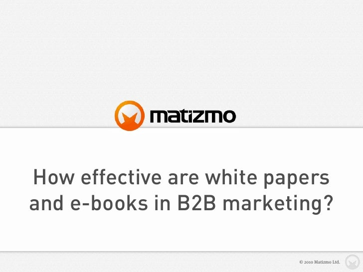How effective are white papers and e-books in B2B marketing?                            © 2010 Matizmo Ltd.