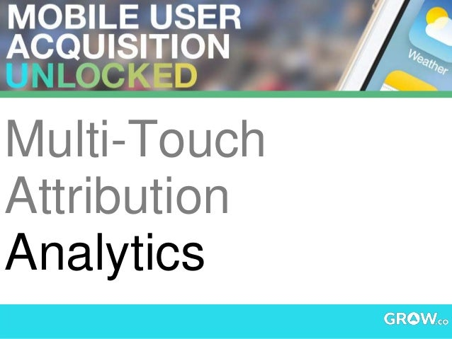 Multi-Touch Attribution Analytics - Mobile Acquisition Unlocked #GrowMAU