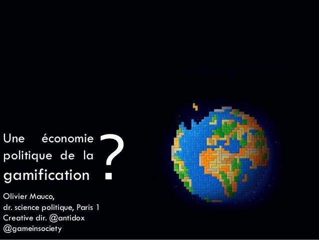 ?Une économiepolitique de lagamificationOlivier Mauco,dr. science politique, Paris 1Creative dir. @antidox@gameinsociety