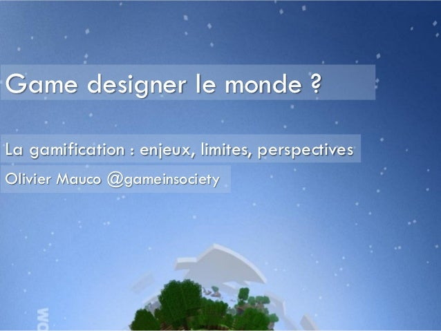 Game designer le monde ?La gamification : enjeux, limites, perspectivesOlivier Mauco @gameinsociety