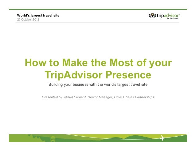 World's largest travel site25 October 2012    How to Make the Most of your       TripAdvisor Presence                     ...
