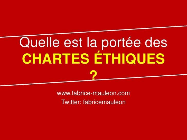 Quelle est la portée desCHARTES ÉTHIQUES            ?      www.fabrice-mauleon.com       Twitter: fabricemauleon