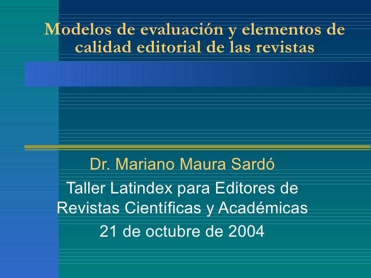 Modelos de evaluación y elementos de calidad editorial de las revistas Dr. Mariano Maura Sardó Taller Latindex para Editor...