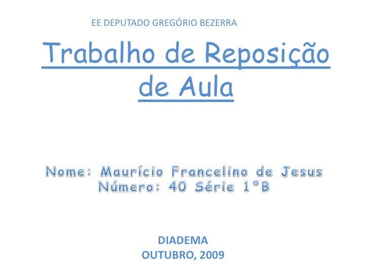 EE DEPUTADO GREGÓRIO BEZERRA<br />Trabalho de Reposição de Aula<br />Nome: Maurício Francelino de Jesus<br />Número: 40 Sé...