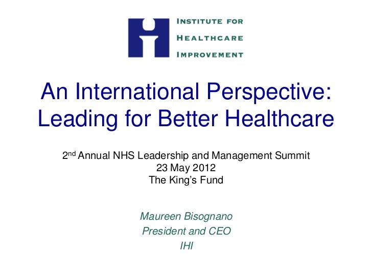 An International Perspective:Leading for Better Healthcare  2nd Annual NHS Leadership and Management Summit               ...