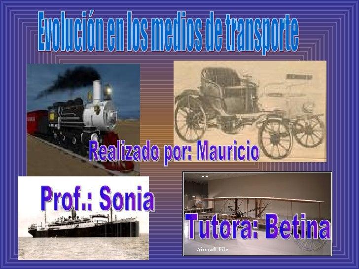 Evolución en los medios de transporte Realizado por: Mauricio  Tutora: Betina  Prof.: Sonia