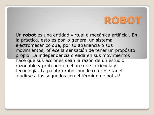 ROBOT Un robot es una entidad virtual o mecánica artificial. En la práctica, esto es por lo general un sistema electromecá...