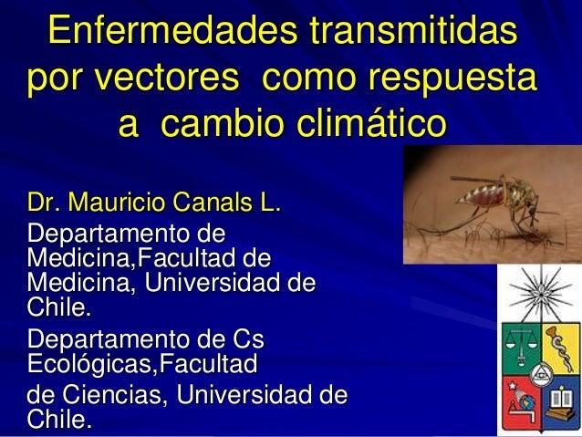 Enfermedades transmitidas por vectores como respuesta a cambio climático Dr. Mauricio Canals L. Departamento de Medicina,F...