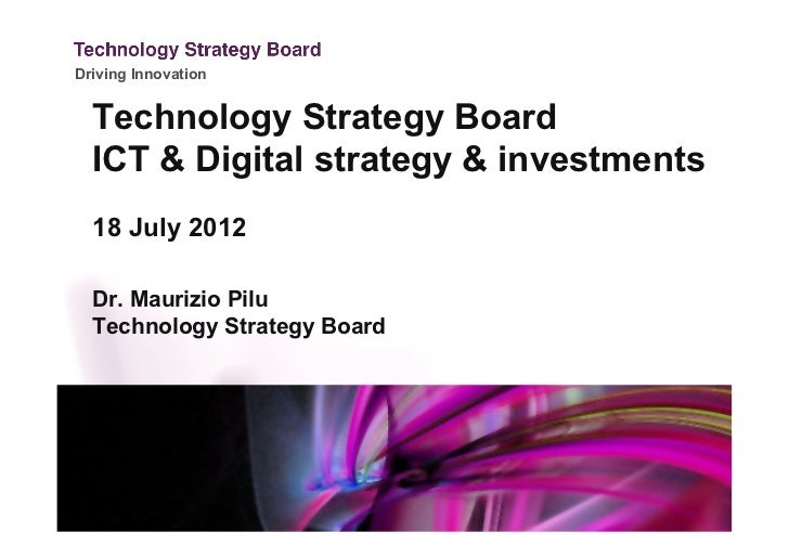 Driving Innovation  Technology Strategy Board  ICT & Digital strategy & investments  18 July 2012  Dr. Maurizio Pilu  Tech...