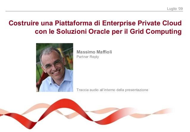 Luglio '09 Costruire una Piattaforma di Enterprise Private Cloud con le Soluzioni Oracle per il Grid Computing Massimo Maf...