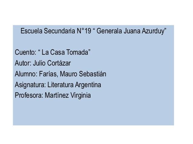 """Escuela Secundaria N°19 """" Generala Juana Azurduy""""Cuento: """" La Casa Tomada""""Autor: Julio CortázarAlumno: Farías, Mauro Sebas..."""