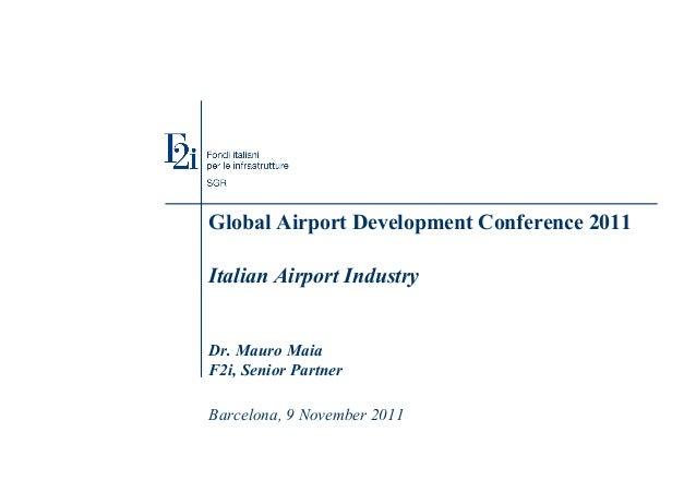 Global Airport Development Conference 2011 Italian Airport Industry Dr. Mauro Maia F2i, Senior Partner Barcelona, 9 Novemb...