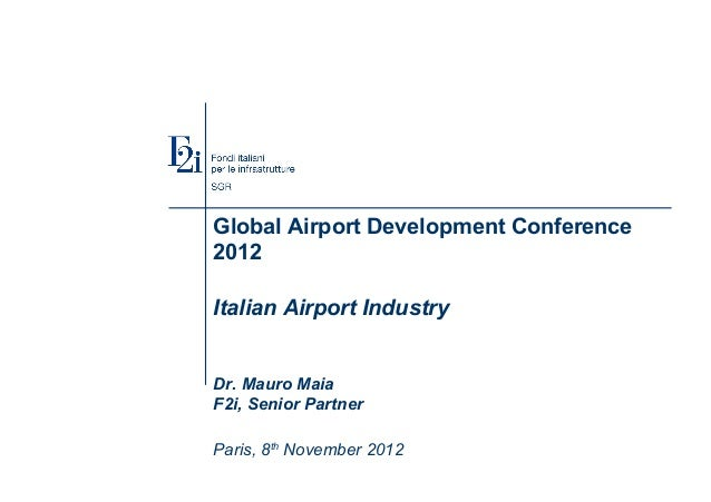Global Airport Development Conference 2012 Italian Airport Industry Dr. Mauro Maia F2i, Senior Partner Paris, 8th November...