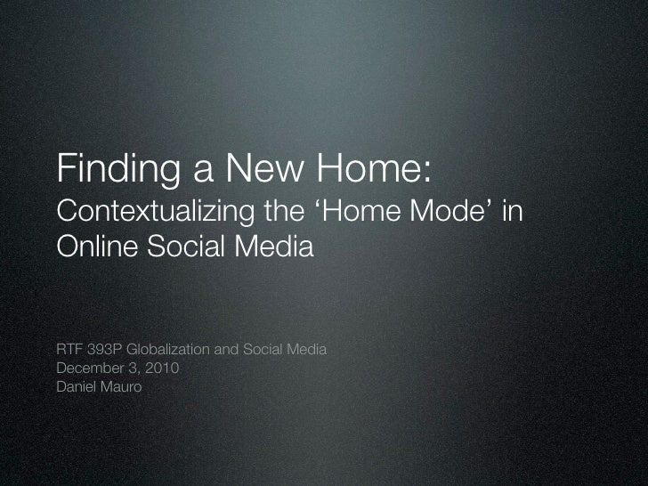 Finding a New Home:Contextualizing the 'Home Mode' inOnline Social MediaRTF 393P Globalization and Social MediaDecember 3,...