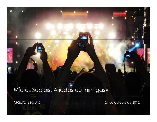 Mídias Sociais: Aliadas ou Inimigas?Mauro Segura                      24 de outubro de 20121