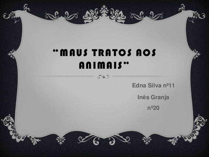 """Maus tratos aos animais""<br />Edna Silva nº11<br />Inês Granja nº20<br />"