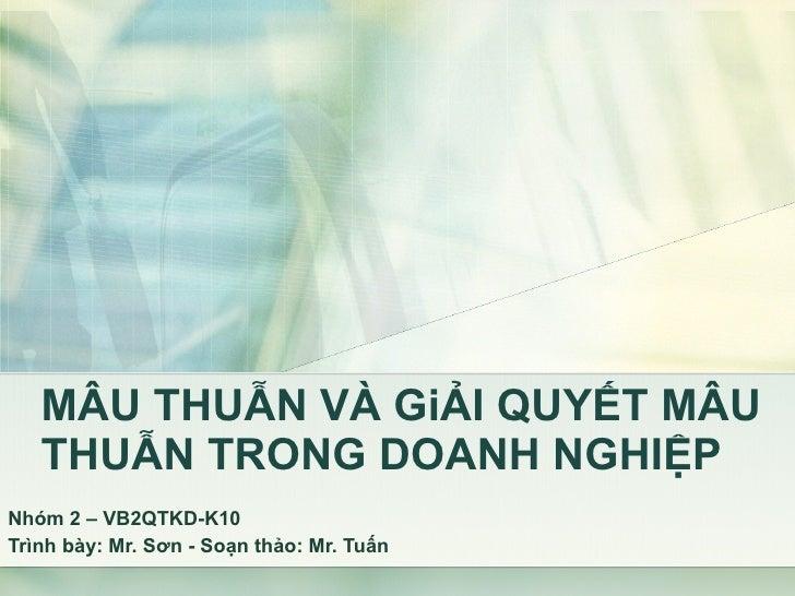 MÂU THUẪN VÀ GiẢI QUYẾT MÂU THUẪN TRONG DOANH NGHIỆP Nhóm 2 – VB2QTKD-K10 Trình bày: Mr. Sơn - Soạn thảo: Mr. Tuấn