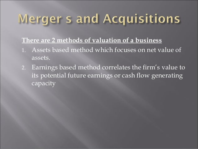 There are 2 methods of valuation of a business 1. Assets based method which focuses on net value of assets. 2. Earnings ba...