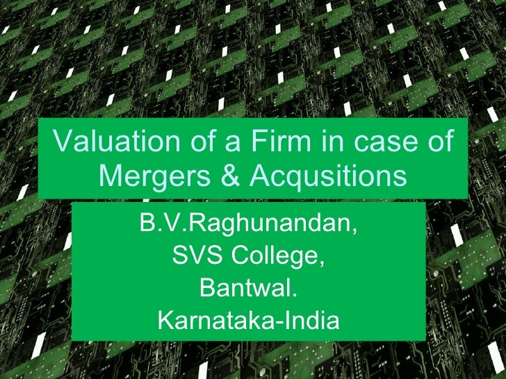 Valuation of a Firm in case of Mergers & Acqusitions B.V.Raghunandan, SVS College, Bantwal. Karnataka-India