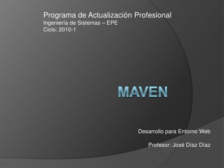 Maven<br />Programa de Actualización Profesional<br />Ingeniería de Sistemas – EPE<br />Ciclo: 2010-1<br />Desarrollo para...
