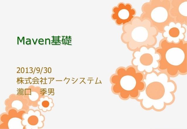 Maven基礎 2013/9/30 株式会社アークシステム 瀧口 季男