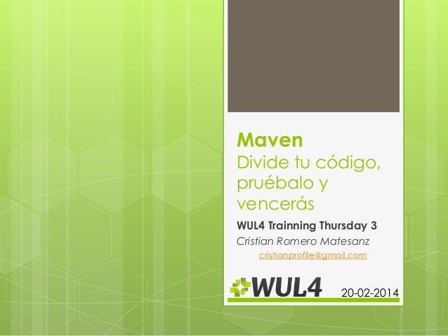 Maven  Divide tu código, pruébalo y vencerás WUL4 Trainning Thursday 3 Cristian Romero Matesanz cristianprofile@gmail.com ...