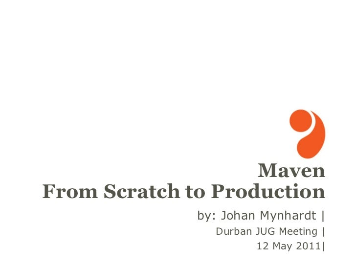 MavenFrom Scratch to Production              by: Johan Mynhardt |                Durban JUG Meeting |                     ...