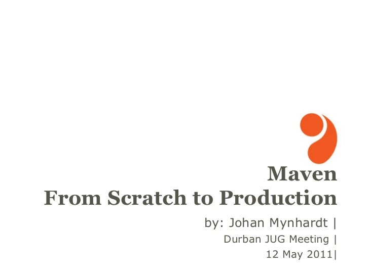 by: Johan Mynhardt | Durban JUG Meeting | 12 May 2011| <ul>Maven From Scratch to Production </ul>