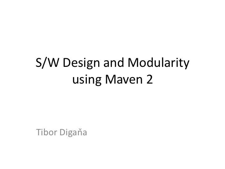 S/W Design and Modularity     using Maven 2Tibor Digaňa