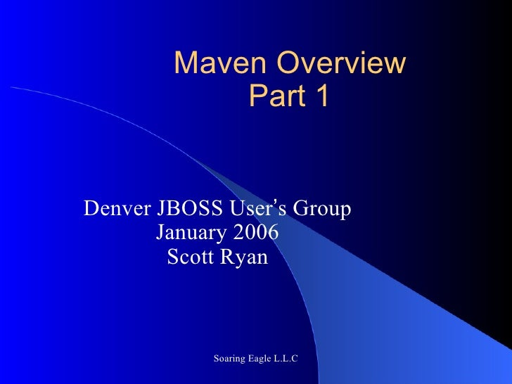 Maven Overview Part 1 Denver JBOSS User ' s Group January 2006 Scott Ryan Soaring Eagle L.L.C