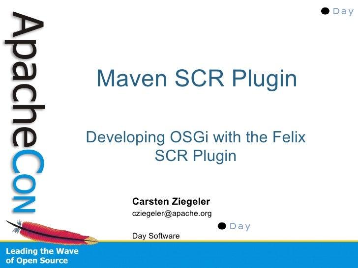 Maven SCR Plugin  Developing OSGi with the Felix          SCR Plugin        Carsten Ziegeler       cziegeler@apache.org   ...