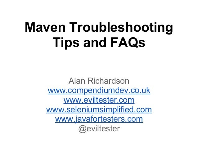 Maven Troubleshooting Tips and FAQs Alan Richardson www.compendiumdev.co.uk www.eviltester.com www.seleniumsimplified.com ...