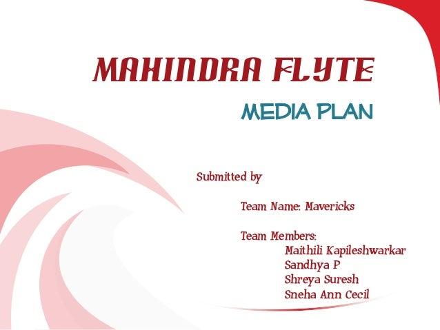 Mahindra Flyte Media Plan Submitted by Team Name: Mavericks Team Members: Maithili Kapileshwarkar Sandhya P Shreya Suresh ...