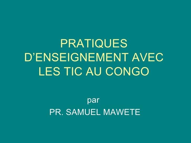PRATIQUES D'ENSEIGNEMENT AVEC LES TIC AU CONGO par PR. SAMUEL MAWETE