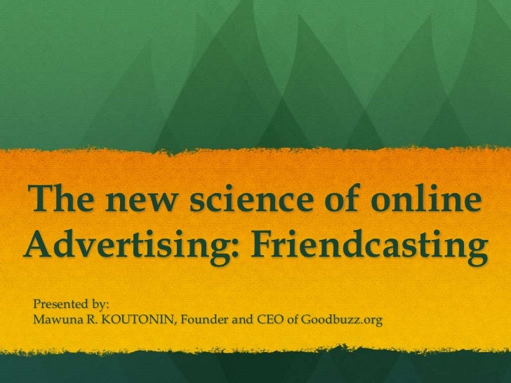 The new science of online Advertising: Friendcasting<br />Presented by:<br />Mawuna R. KOUTONIN, Founder and CEO of Goodbu...
