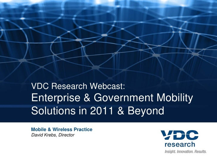 VDC Research Webcast:Enterprise & Government MobilitySolutions in 2011 & BeyondMobile & Wireless PracticeDavid Krebs, Dire...