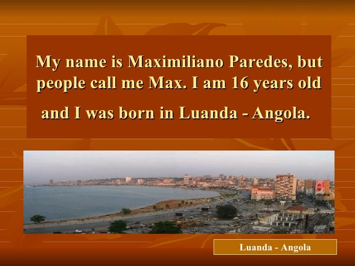 My name is Maximiliano Paredes, but people call me Max. I am 16 years old and I was born in Luanda - Angola.   Luanda - An...