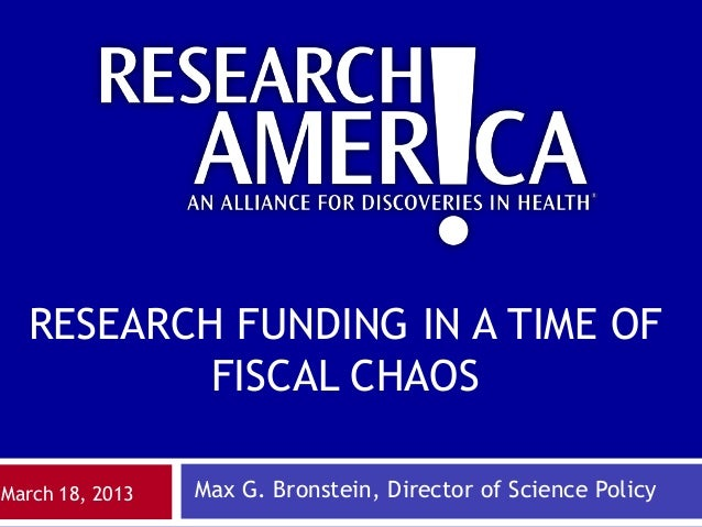 RESEARCH FUNDING IN A TIME OF          FISCAL CHAOSMarch 18, 2013   Max G. Bronstein, Director of Science Policy