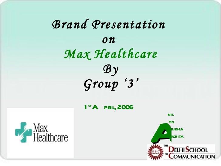 Brand Presentation  on  Max Healthcare By Group '3' 1 st  April, 2006 A nil tin nubha rchita